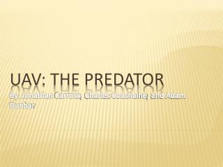 UAV: The Predator By: Jonathan  Carroca , Charles  Coushaine , and Adam Dunbar