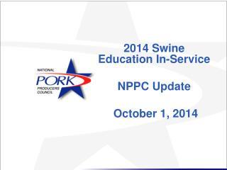 2014 Swine Education  In-Service NPPC Update  October 1, 2014