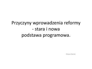 Przyczyny wprowadzenia reformy - stara i nowa podstawa programowa.