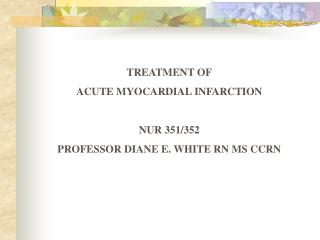 TREATMENT OF ACUTE MYOCARDIAL INFARCTION NUR 351/352 PROFESSOR DIANE E. WHITE RN MS CCRN