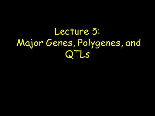 Lecture 5:  Major Genes, Polygenes, and QTLs