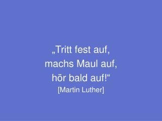 """""""Tritt fest auf,  machs Maul auf, hör bald auf!"""" [Martin Luther]"""