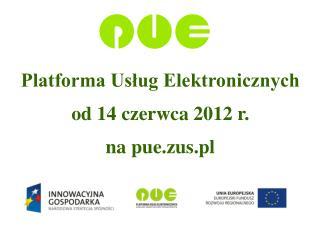 Platforma Usług Elektronicznych  od 14 czerwca 2012 r.  na pue.zus.pl