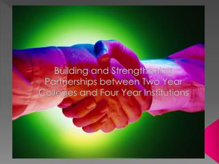 Building and Strengthening Partnerships between Two Year Colleges and Four Year Institutions