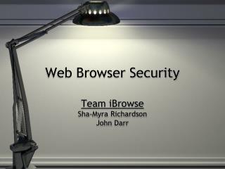 Web Browser Security Team  iBrowse Sha-Myra Richardson John Darr