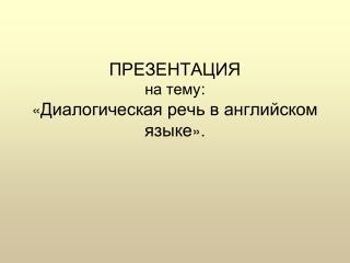 ПРЕЗЕНТАЦИЯ на тему : « Диалогическая речь в английском языке ».