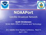 NOAAPort  Satellite Broadcast Network  Scott Christensen NOAA NWS Office of Science and Technology   2011 Satellite Dire