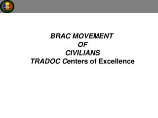BRAC MOVEMENT  OF CIVILIANS TRADOC Centers of Excellence