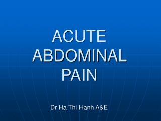 ACUTE ABDOMINAL PAIN Dr Ha Thi Hanh A&E