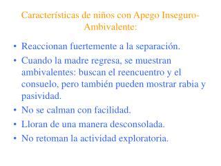 Características de niños con Apego Inseguro-Ambivalente: