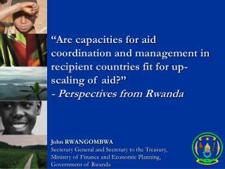 John RWANGOMBWA Secretary General and Secretary to the Treasury,