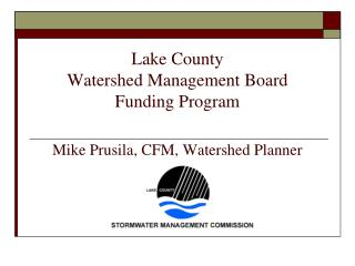 Lake County Watershed Management Board Funding Program  Mike Prusila, CFM, Watershed Planner