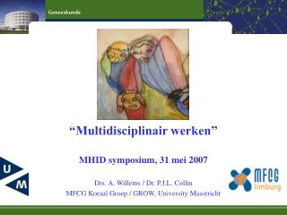 """Multidisciplinair werken"" MHID symposium, 31 mei 2007 Drs. A. Willems / Dr. P.J.L. Collin"