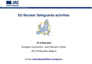 EU Nuclear Safeguards activities Dr S.Abousahl European Commission / Joint Research Centre
