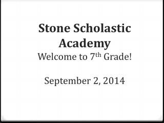 Stone Scholastic  Academy Welcome to 7 th  Grade! September 2 , 2014