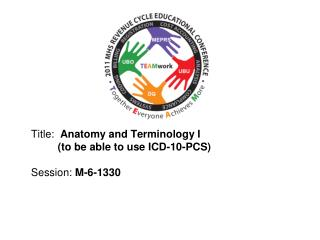 Title:  Anatomy and Terminology I           to be able to use ICD-10-PCS  Session: M-6-1330