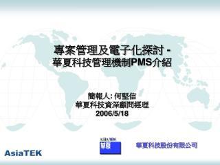 專案管理及電子化探討  - 華夏科技管理機制 PMS 介紹 簡報人 :  何堅信 華夏科技資深顧問經理 2006/5/18