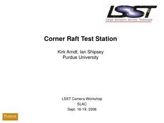 Corner Raft Test Station  Kirk Arndt, Ian Shipsey Purdue University