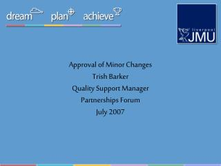 Approval of Minor Changes Trish Barker Quality Support Manager Partnerships Forum July 2007