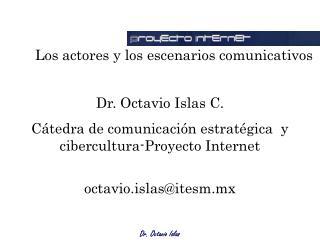 Dr. Octavio Islas C. Cátedra de comunicación estratégica  y cibercultura-Proyecto Internet