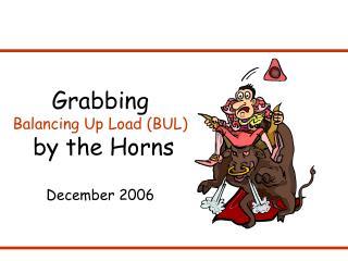 Grabbing  Balancing Up Load (BUL) by the Horns December 2006