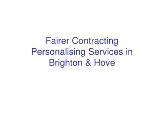 Fairer Contracting Personalising Services in Brighton & Hove