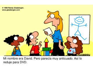 Mi nombre era David. Pero parecía muy anticuado. Así lo reduje para DVD.