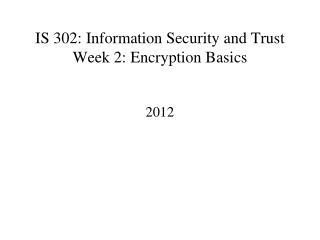 IS 302: Information Security and Trust Week 2: Encryption Basics