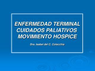 ENFERMEDAD TERMINAL CUIDADOS PALIATIVOS  MOVIMIENTO HOSPICE Dra. Isabel del C. Colecchia