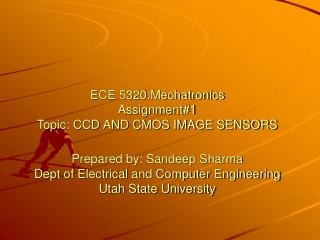 ECE 5320:Mechatronics Assignment1 Topic: CCD AND CMOS IMAGE SENSORS  Prepared by: Sandeep Sharma Dept of Electrical and