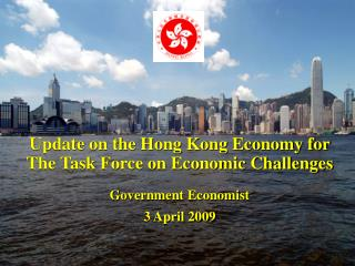 Update on the Hong Kong Economy for  The Task Force on Economic Challenges Government Economist