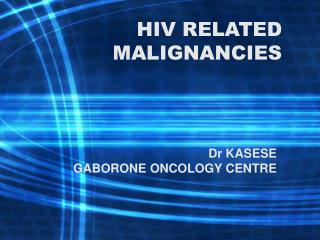 HIV RELATED MALIGNANCIES
