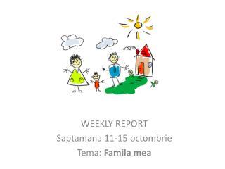 WEEKLY REPORT  Saptamana 11-15 octombrie Tema: Famila mea