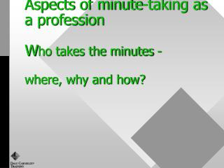 Aspects of minute-taking as a profession  Who takes the minutes -  where, why and how