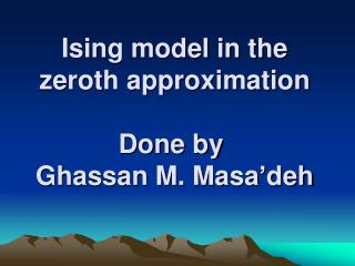 Ising model in the zeroth approximation Done by  Ghassan M. Masa�deh
