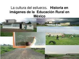 La cultura del esfuerzo .   Historia en imágenes de la  Educación Rural en México