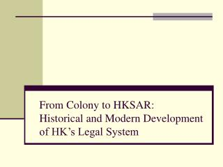 From Colony to HKSAR:  Historical and Modern Development of HK s Legal System