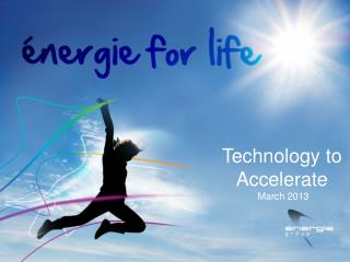 Technology to Accelerate  March 2013