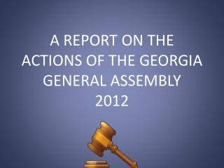 A REPORT ON THE ACTIONS OF THE GEORGIA GENERAL ASSEMBLY 2012