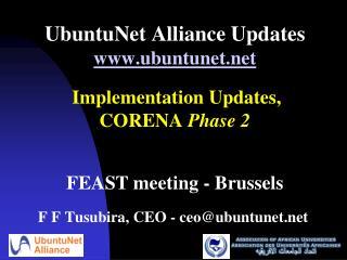 UbuntuNet Alliance Updates ubuntunet    Implementation Updates,  CORENA Phase 2    FEAST meeting - Brussels