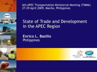 State of Trade and Development in the APEC Region Enrico L. Basilio Philippines