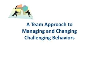 A Team Approach to  Managing and Changing Challenging Behaviors