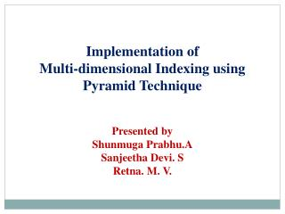 Implementation of  Multi-dimensional Indexing using  Pyramid Technique Presented by