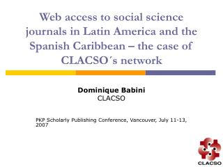 Dominique Babini CLACSO PKP Scholarly Publishing Conference, Vancouver, July 11-13, 2007