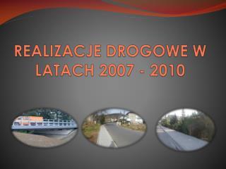 REALIZACJE DROGOWE W LATACH 2007 - 2010