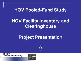 HOV Pooled-Fund Study HOV Facility Inventory and Clearinghouse Project Presentation