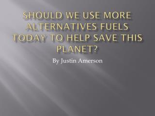 Should we use more alternatives fuels today to help save this planet?