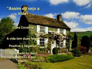 """""""Assim eu vejo a vida"""" (Cora Coralina) A vida tem duas faces: Positiva e negativa."""