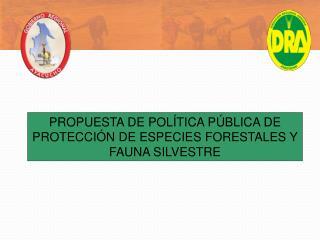PROPUESTA DE POLÍTICA PÚBLICA DE PROTECCIÓN DE ESPECIES FORESTALES Y FAUNA SILVESTRE