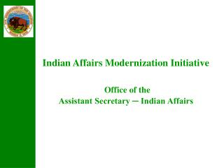 Indian Affairs Modernization Initiative Office of the  Assistant Secretary ─ Indian Affairs